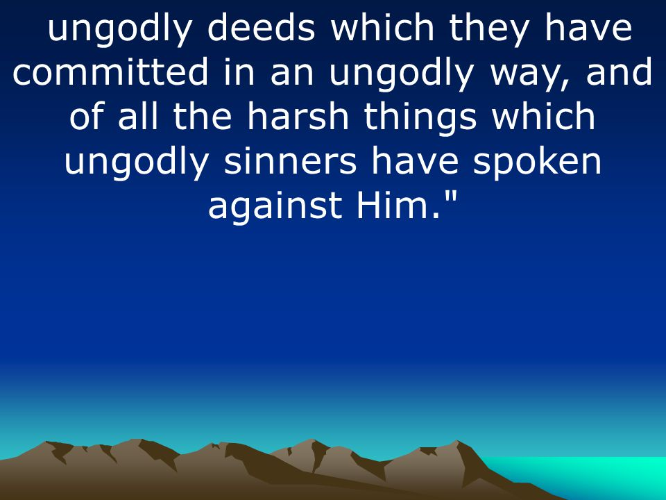 ungodly deeds which they have committed in an ungodly way, and of all the harsh things which ungodly sinners have spoken against Him.