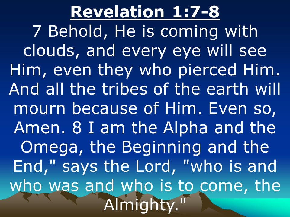 Revelation 1:7-8 7 Behold, He is coming with clouds, and every eye will see Him, even they who pierced Him.
