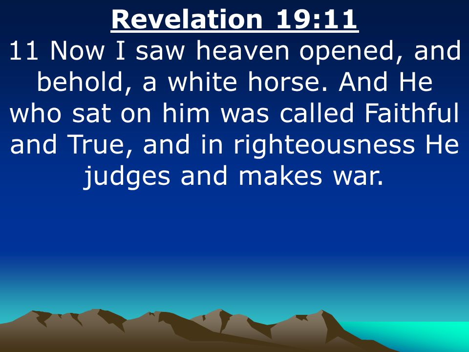 Revelation 19:11 11 Now I saw heaven opened, and behold, a white horse.