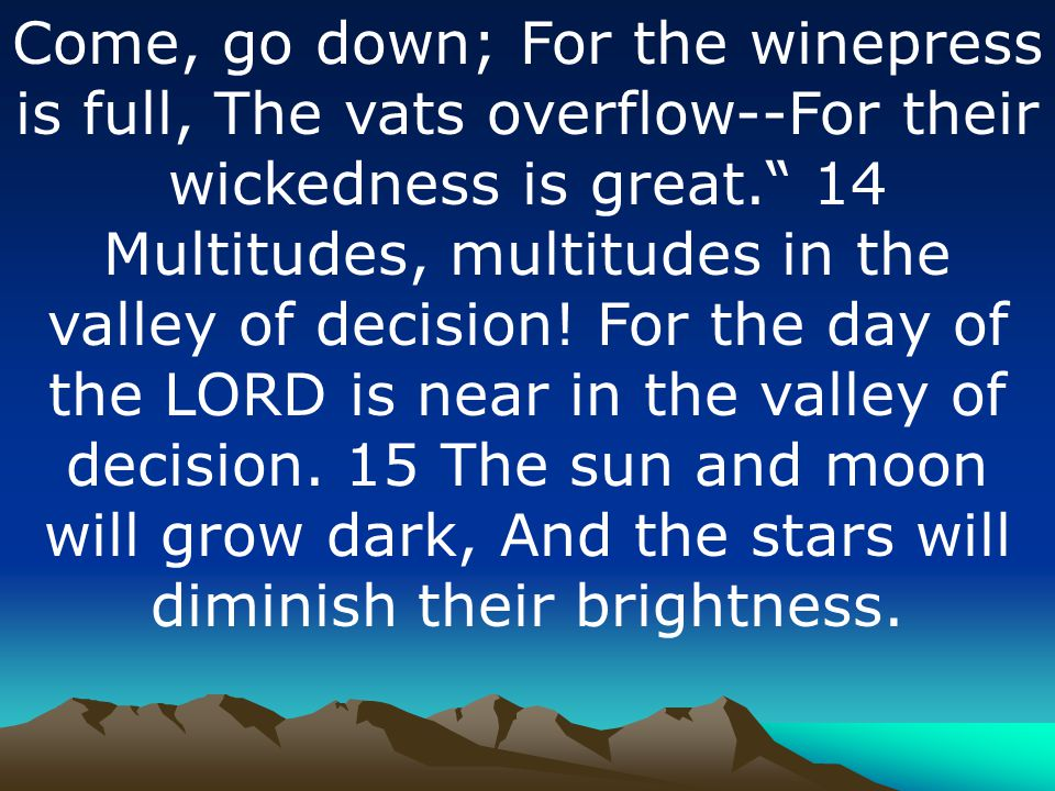 Come, go down; For the winepress is full, The vats overflow--For their wickedness is great. 14 Multitudes, multitudes in the valley of decision.