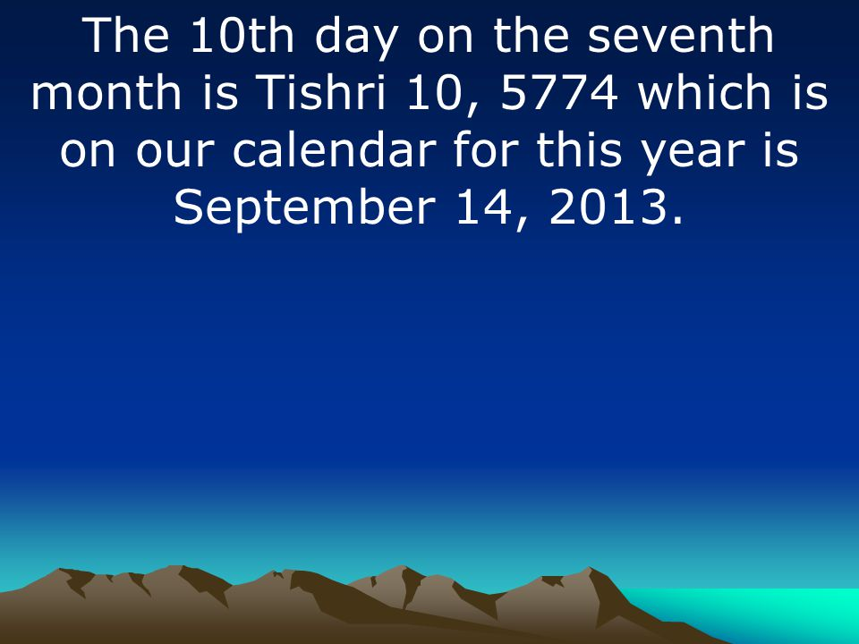 The 10th day on the seventh month is Tishri 10, 5774 which is on our calendar for this year is September 14, 2013.
