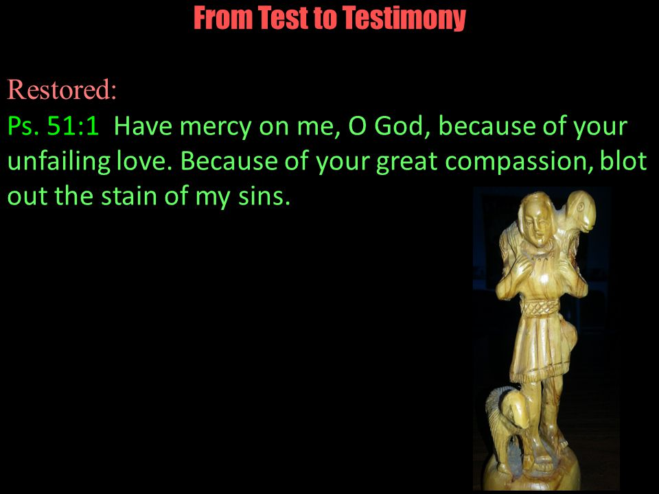 From Test to Testimony Restored: Ps. 51:1 Have mercy on me, O God, because of your unfailing love.