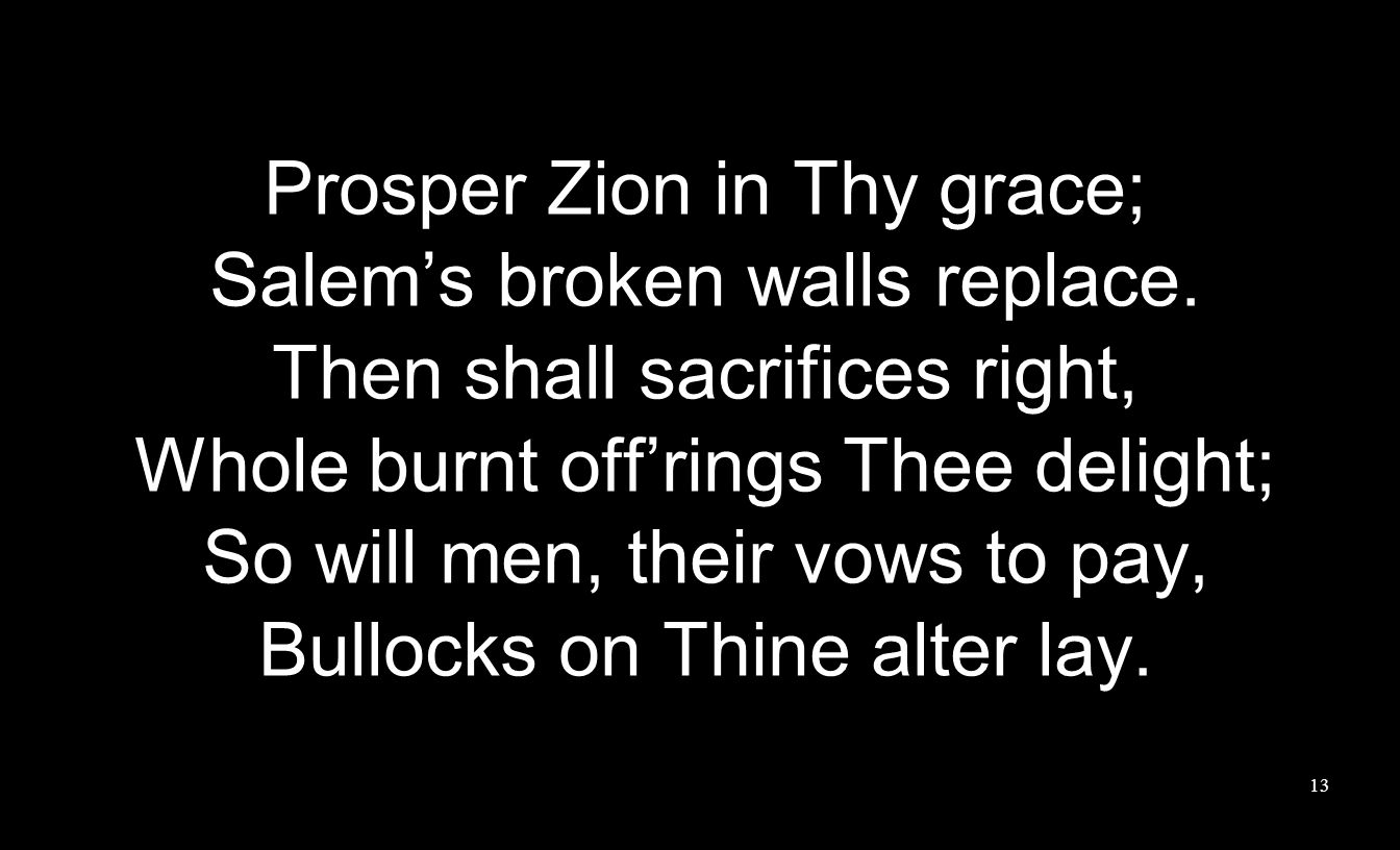 Prosper Zion in Thy grace; Salem's broken walls replace. Then shall sacrifices right, Whole burnt off'rings Thee delight; So will men, their vows to p