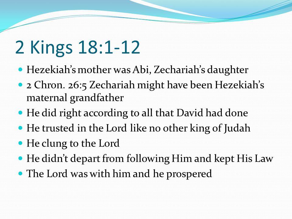 2 Kings 18:1-12 Hezekiah's mother was Abi, Zechariah's daughter 2 Chron. 26:5 Zechariah might have been Hezekiah's maternal grandfather He did right a