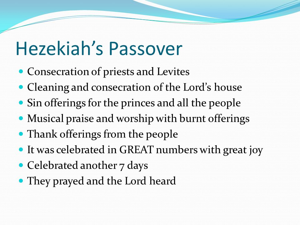 Hezekiah's Passover Consecration of priests and Levites Cleaning and consecration of the Lord's house Sin offerings for the princes and all the people Musical praise and worship with burnt offerings Thank offerings from the people It was celebrated in GREAT numbers with great joy Celebrated another 7 days They prayed and the Lord heard