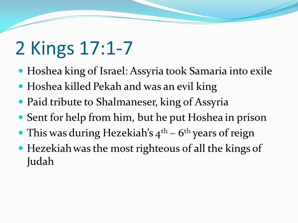 2 Kings 17:1-7 Hoshea king of Israel: Assyria took Samaria into exile Hoshea killed Pekah and was an evil king Paid tribute to Shalmaneser, king of Assyria Sent for help from him, but he put Hoshea in prison This was during Hezekiah's 4 th – 6 th years of reign Hezekiah was the most righteous of all the kings of Judah