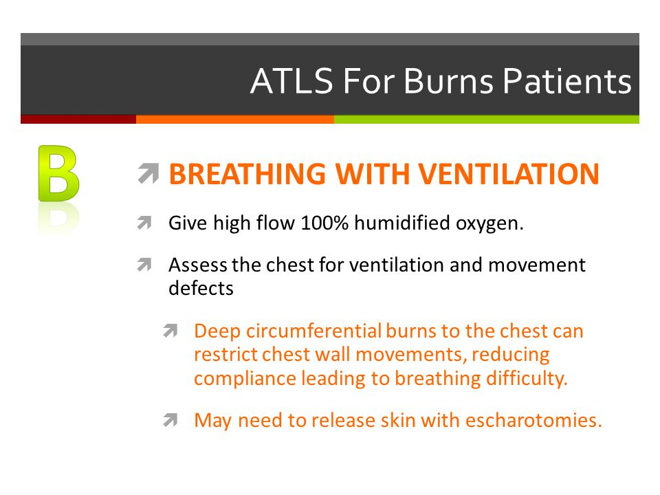ATLS For Burns Patients  BREATHING WITH VENTILATION  Give high flow 100% humidified oxygen.  Assess the chest for ventilation and movement defects
