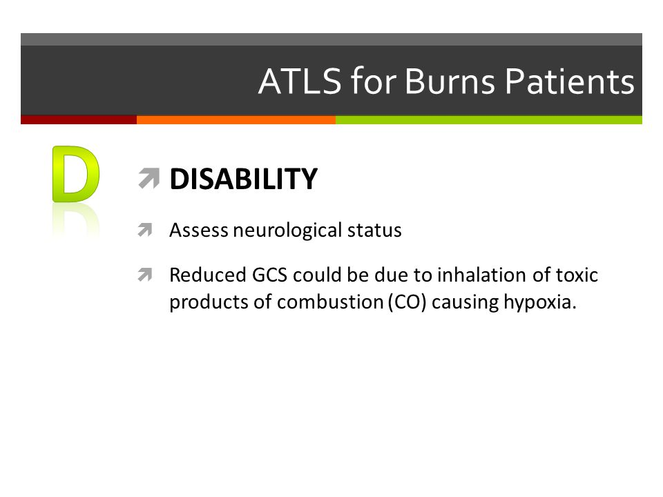 ATLS for Burns Patients  DISABILITY  Assess neurological status  Reduced GCS could be due to inhalation of toxic products of combustion (CO) causin