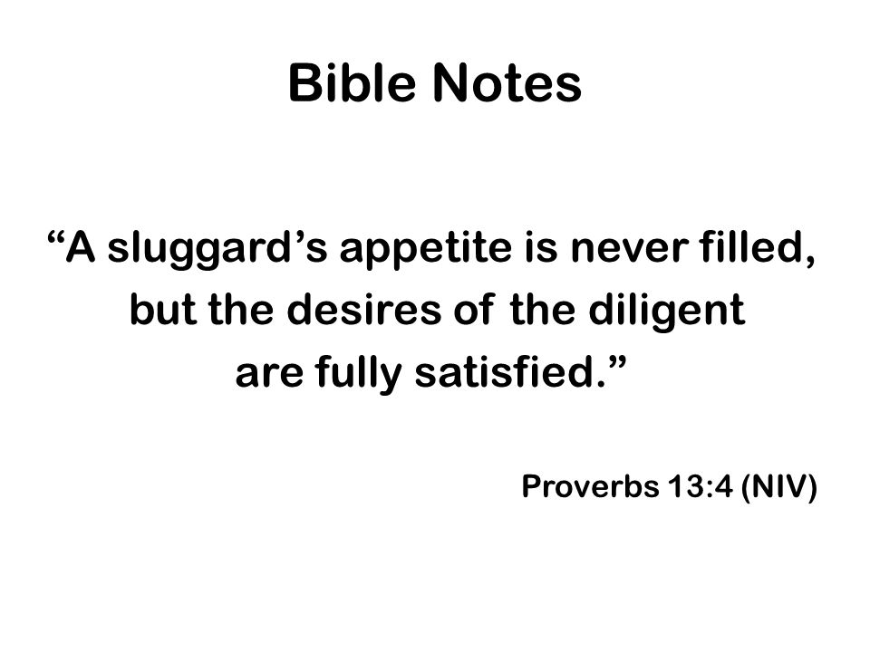Bible Notes A sluggard's appetite is never filled, but the desires of the diligent are fully satisfied. Proverbs 13:4 (NIV)