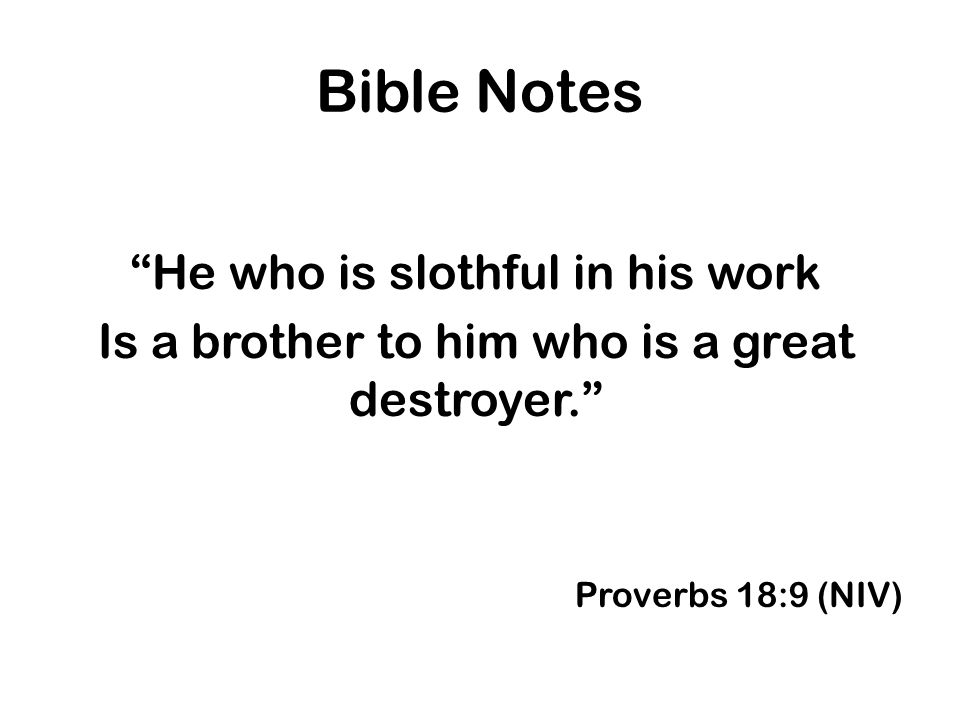 Bible Notes He who is slothful in his work Is a brother to him who is a great destroyer. Proverbs 18:9 (NIV)