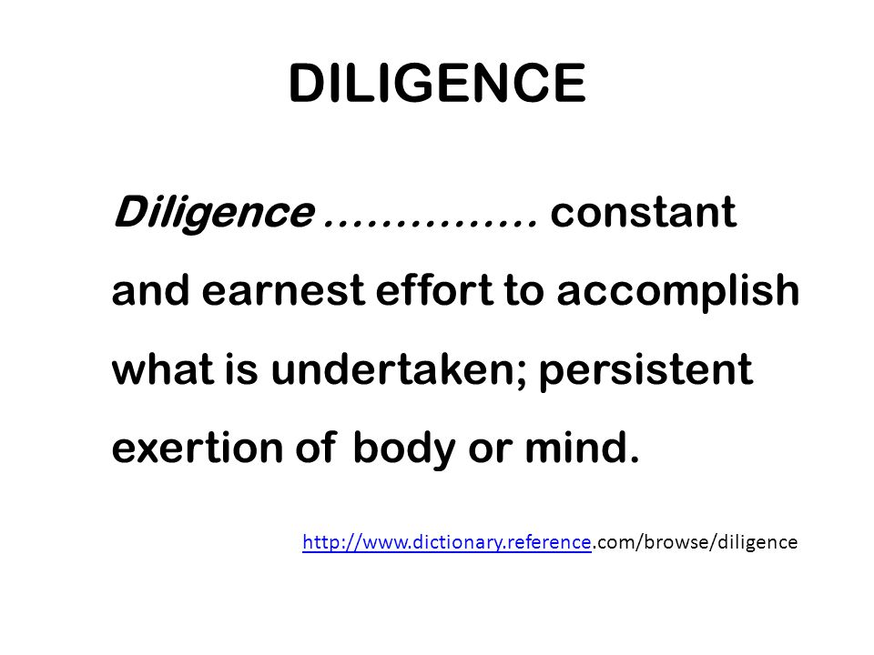DILIGENCE Diligence …………… constant and earnest effort to accomplish what is undertaken; persistent exertion of body or mind.