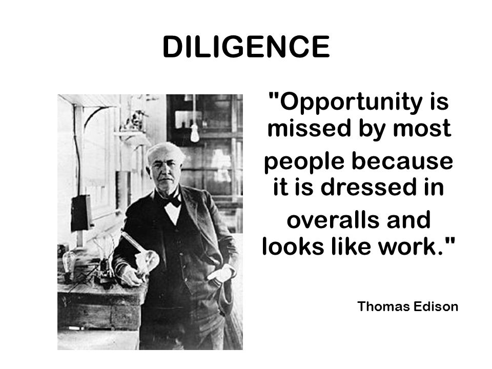 DILIGENCE Opportunity is missed by most people because it is dressed in overalls and looks like work. Thomas Edison