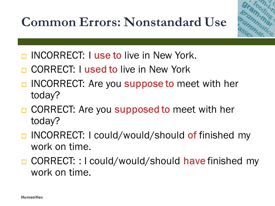 Common Errors: Nonstandard Use Humanities 4  INCORRECT: I use to live in New York.  CORRECT: I used to live in New York  INCORRECT: Are you suppose