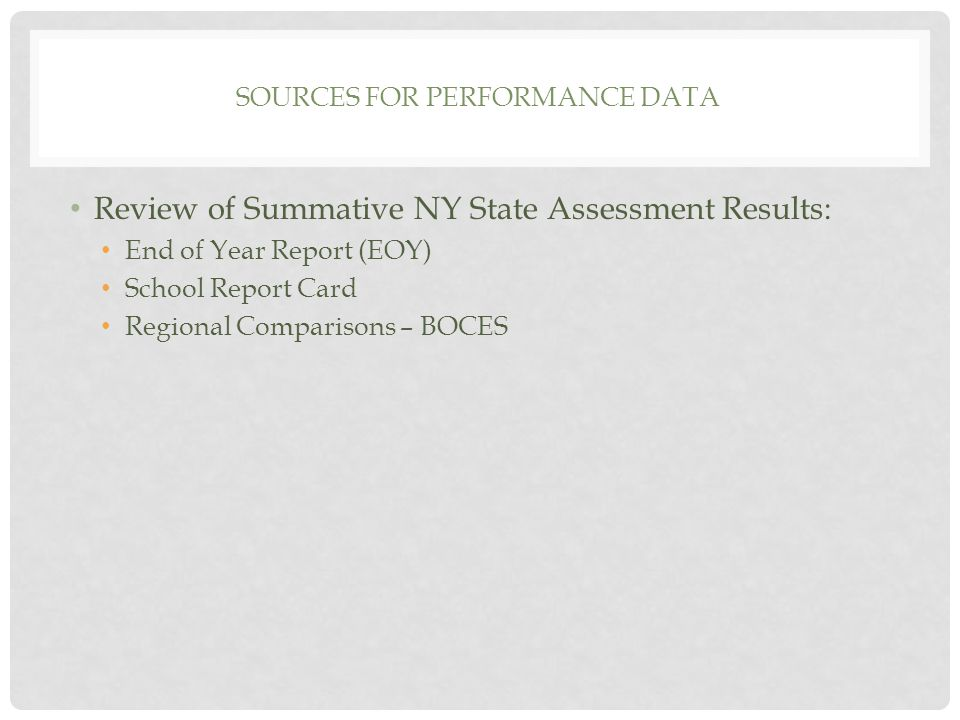 SOURCES FOR PERFORMANCE DATA Review of Summative NY State Assessment Results: End of Year Report (EOY) School Report Card Regional Comparisons – BOCES