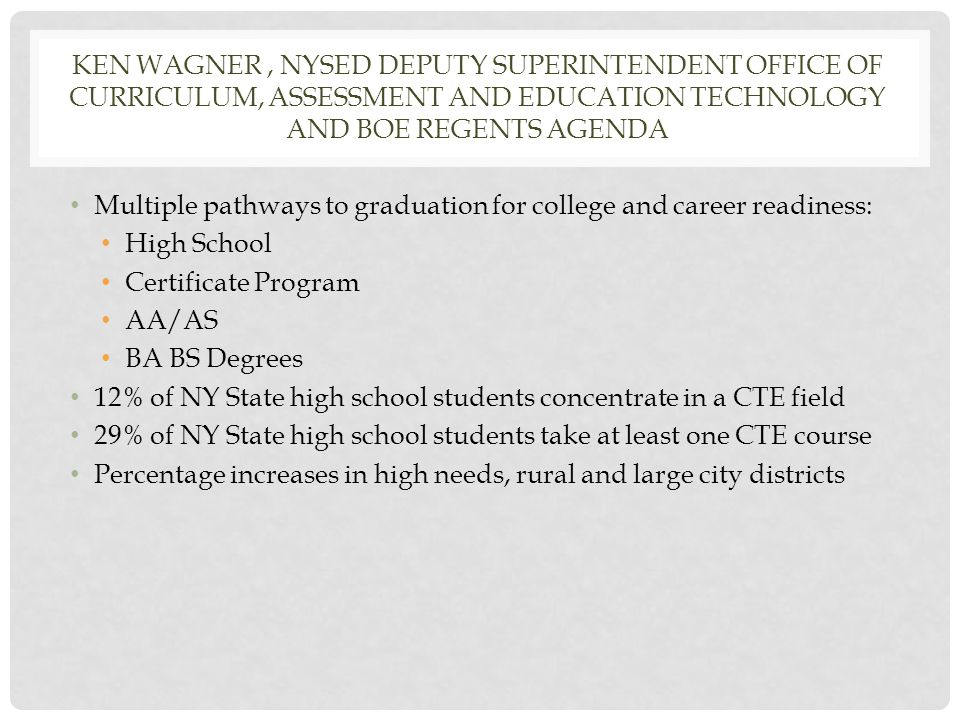 KEN WAGNER, NYSED DEPUTY SUPERINTENDENT OFFICE OF CURRICULUM, ASSESSMENT AND EDUCATION TECHNOLOGY AND BOE REGENTS AGENDA Multiple pathways to graduation for college and career readiness: High School Certificate Program AA/AS BA BS Degrees 12% of NY State high school students concentrate in a CTE field 29% of NY State high school students take at least one CTE course Percentage increases in high needs, rural and large city districts