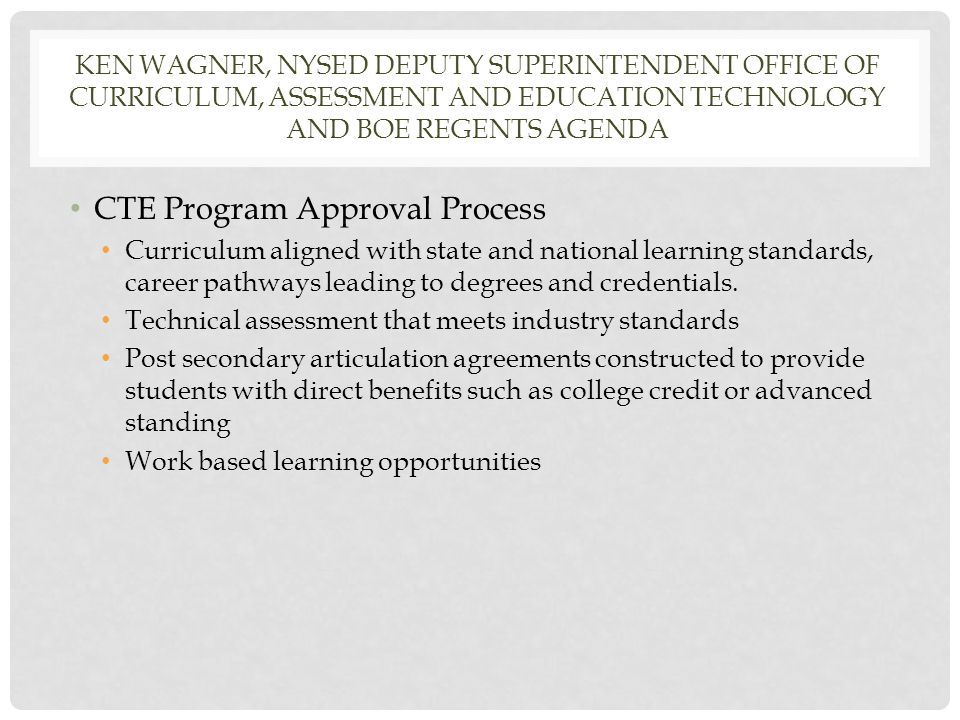 KEN WAGNER, NYSED DEPUTY SUPERINTENDENT OFFICE OF CURRICULUM, ASSESSMENT AND EDUCATION TECHNOLOGY AND BOE REGENTS AGENDA CTE Program Approval Process Curriculum aligned with state and national learning standards, career pathways leading to degrees and credentials.