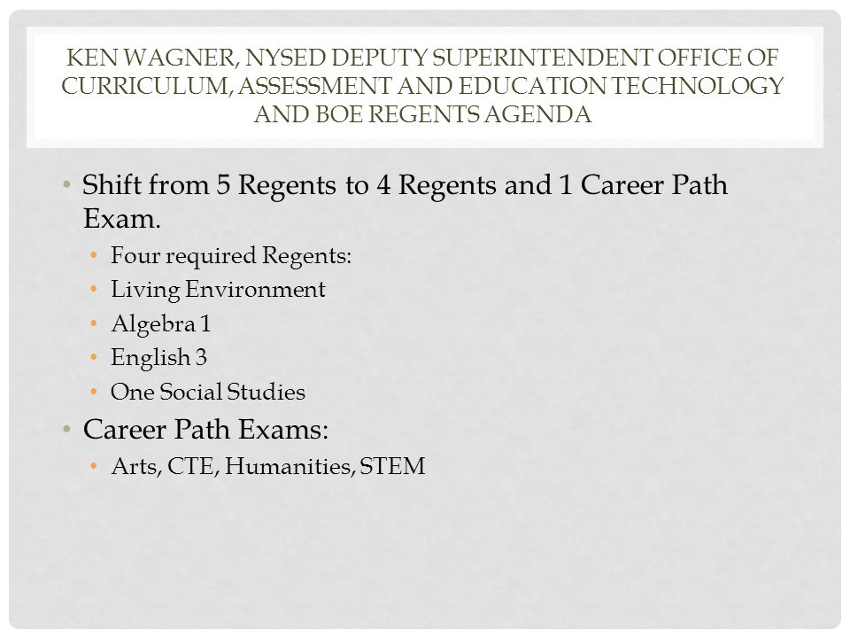 KEN WAGNER, NYSED DEPUTY SUPERINTENDENT OFFICE OF CURRICULUM, ASSESSMENT AND EDUCATION TECHNOLOGY AND BOE REGENTS AGENDA Shift from 5 Regents to 4 Regents and 1 Career Path Exam.