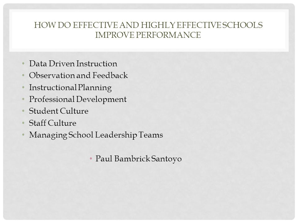 HOW DO EFFECTIVE AND HIGHLY EFFECTIVE SCHOOLS IMPROVE PERFORMANCE Data Driven Instruction Observation and Feedback Instructional Planning Professional Development Student Culture Staff Culture Managing School Leadership Teams Paul Bambrick Santoyo