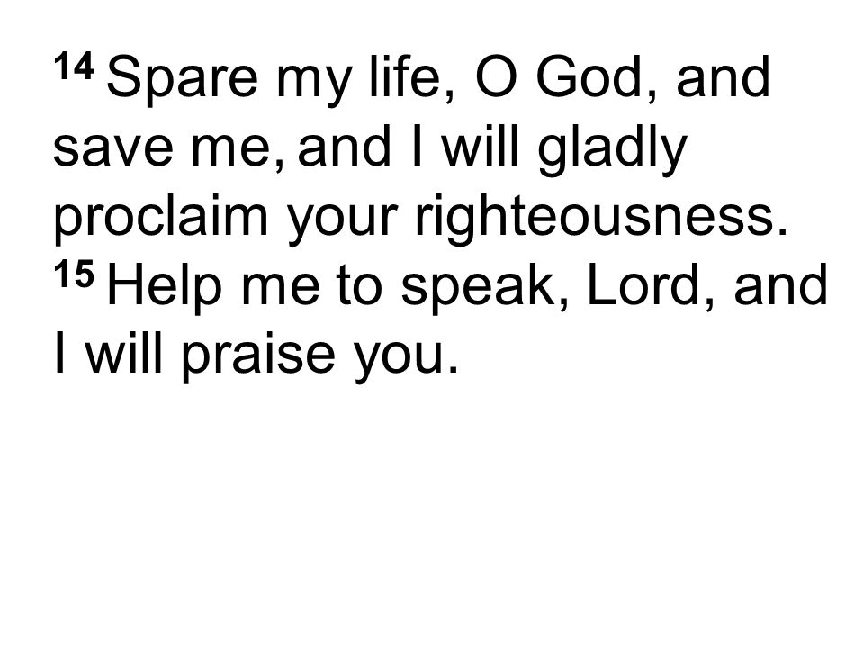 14 Spare my life, O God, and save me, and I will gladly proclaim your righteousness. 15 Help me to speak, Lord, and I will praise you.