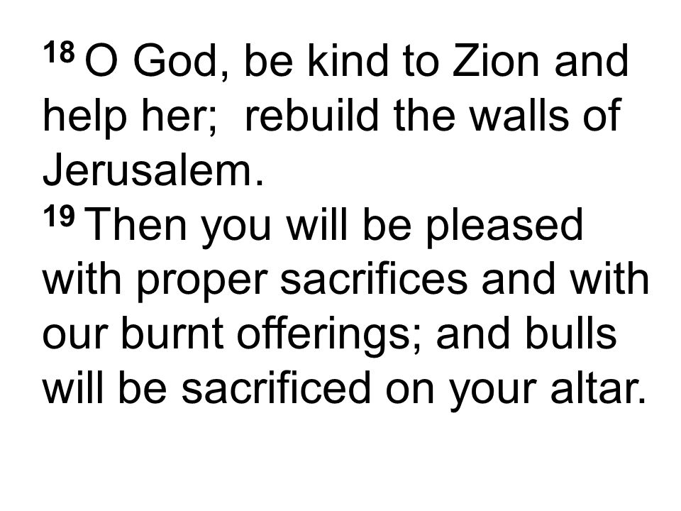 18 O God, be kind to Zion and help her; rebuild the walls of Jerusalem. 19 Then you will be pleased with proper sacrifices and with our burnt offering