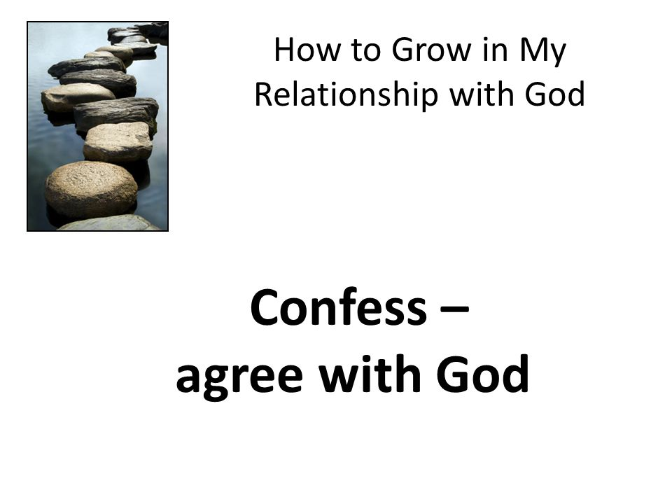 How to Grow in My Relationship with God Confess – agree with God