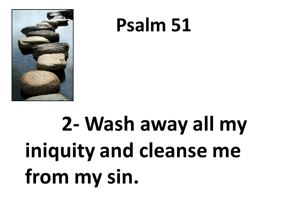 Psalm 51 2- Wash away all my iniquity and cleanse me from my sin.