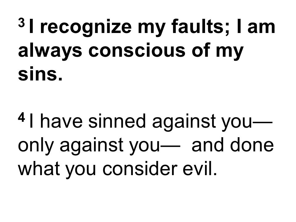 3 I recognize my faults; I am always conscious of my sins. 4 I have sinned against you— only against you— and done what you consider evil.