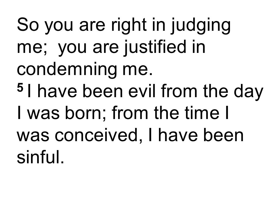 So you are right in judging me; you are justified in condemning me.