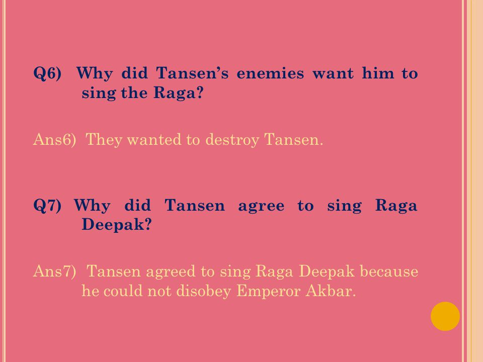 Q4) What did the other courtiers feel about Tansen? Ans4) They felt jealous of Tansen. They wanted to destroy him. Q5) What happens if Raga Deepak is