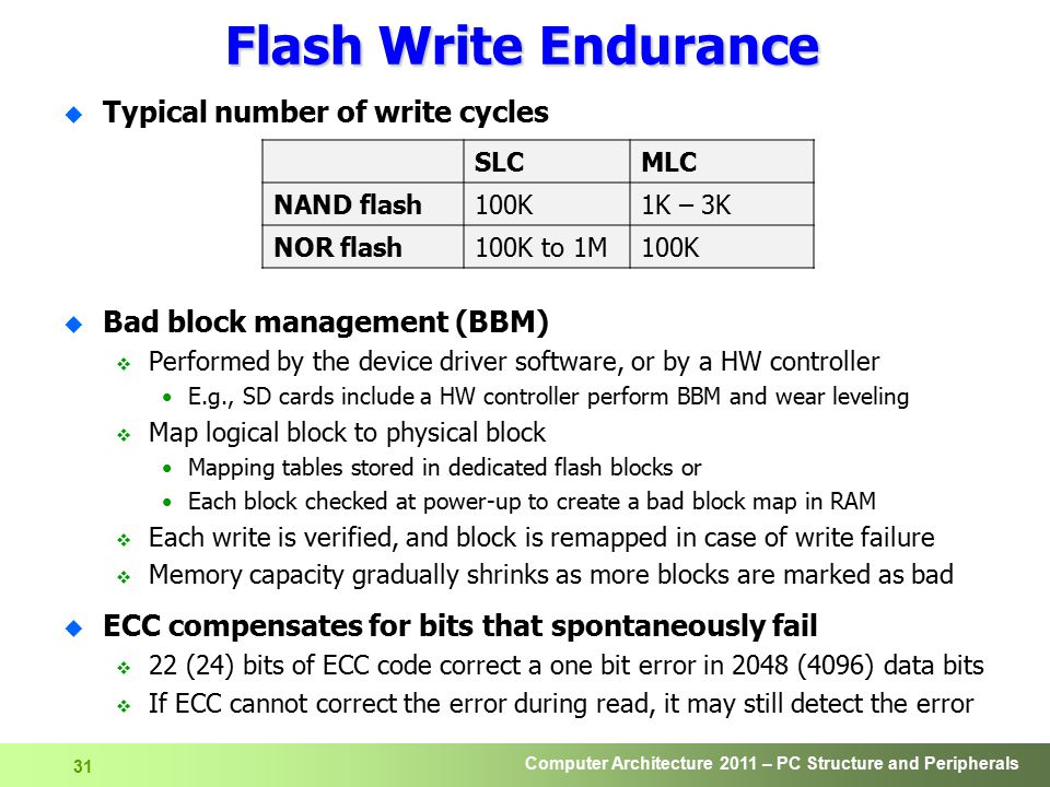 Computer Architecture 2011 – PC Structure and Peripherals 32 Flash Write Endurance (cont) u Wear-leveling algorithms  Evenly distribute data across flash memory and move data around  Prevent from one portion to wear out faster than another  SSD s controller keeps a record of where data is set down on the drive as it is relocated from one portion to another u Dynamic wear leveling  Map Logical Block Addresses (LBAs) to physical Flash memory addresses  Each time a block of data is written, it is written to a new location Link the new block Mark original physical block as invalid data Blocks that never get written remain in the same location u Static wear leveling  Periodically move blocks which are not written  Allow these low usage cells be used by other data