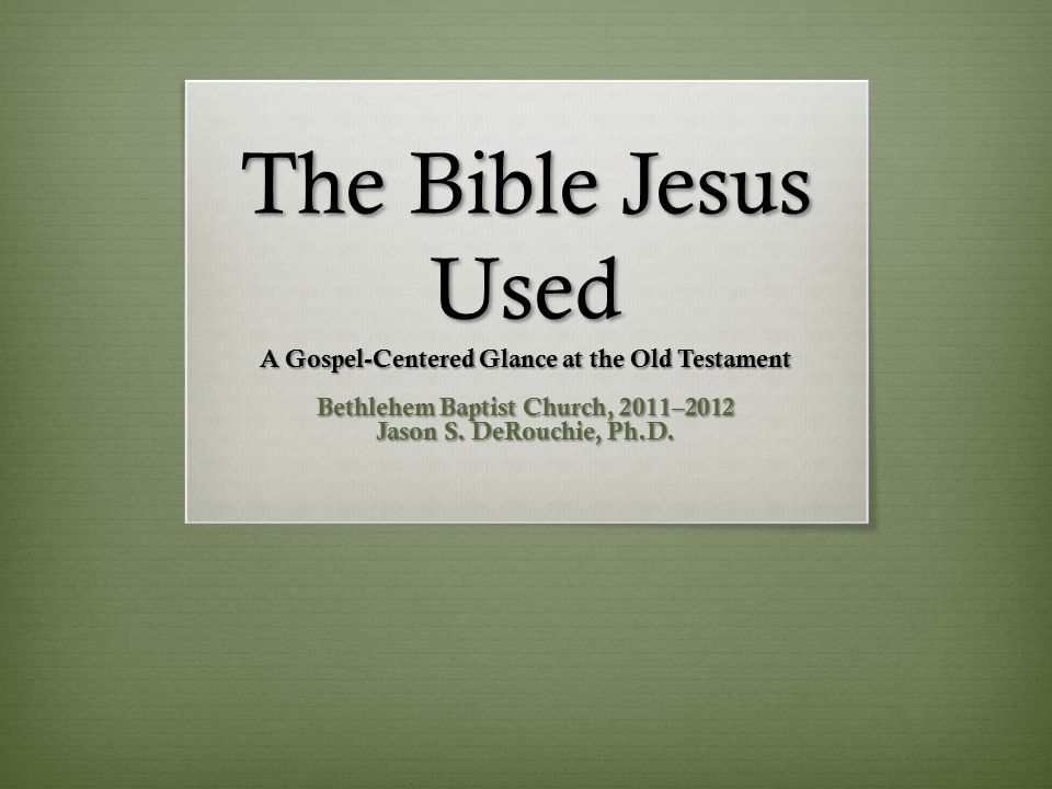 The Bible Jesus Used A Gospel-Centered Glance at the Old Testament Bethlehem Baptist Church, 2011–2012 Jason S.