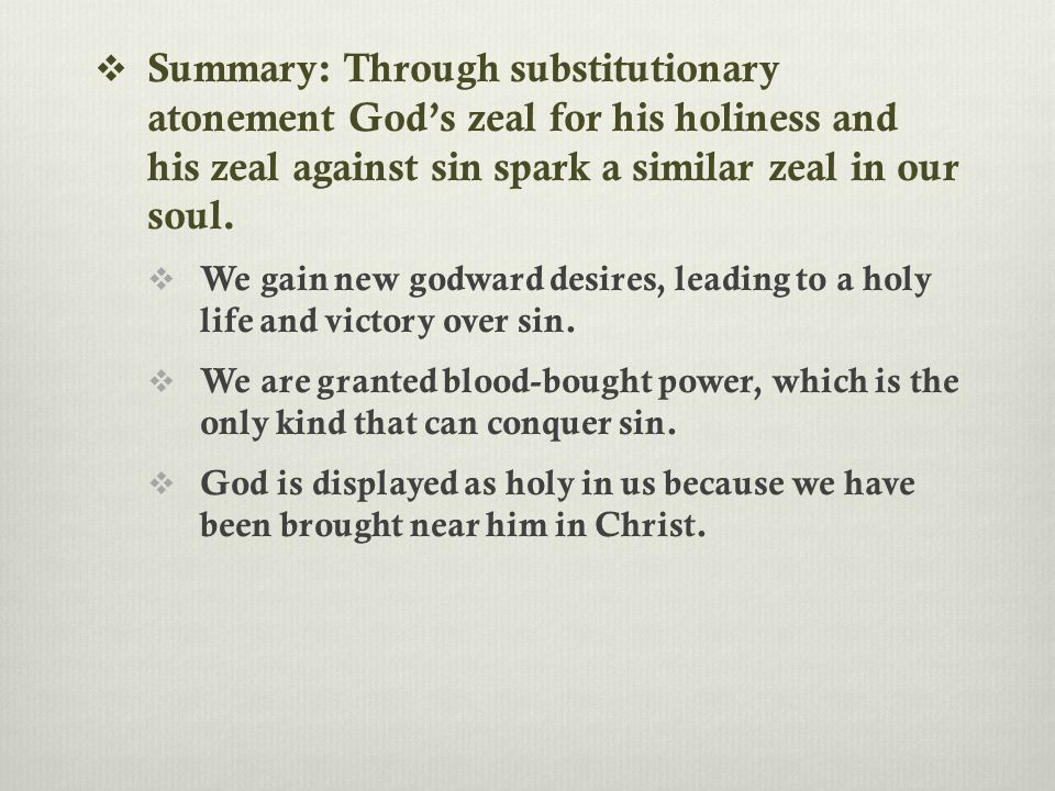  Summary: Through substitutionary atonement God's zeal for his holiness and his zeal against sin spark a similar zeal in our soul.