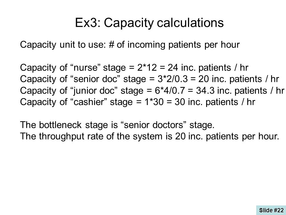 Ex3: Capacity calculations Capacity unit to use: # of incoming patients per hour Capacity of nurse stage = 2*12 = 24 inc.