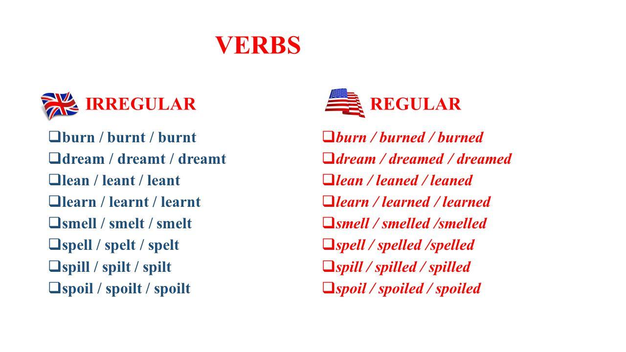 VERBS IRREGULAR REGULAR  burn / burnt / burnt  dream / dreamt / dreamt  lean / leant / leant  learn / learnt / learnt  smell / smelt / smelt  spell / spelt / spelt  spill / spilt / spilt  spoil / spoilt / spoilt  burn / burned / burned  dream / dreamed / dreamed  lean / leaned / leaned  learn / learned / learned  smell / smelled /smelled  spell / spelled /spelled  spill / spilled / spilled  spoil / spoiled / spoiled