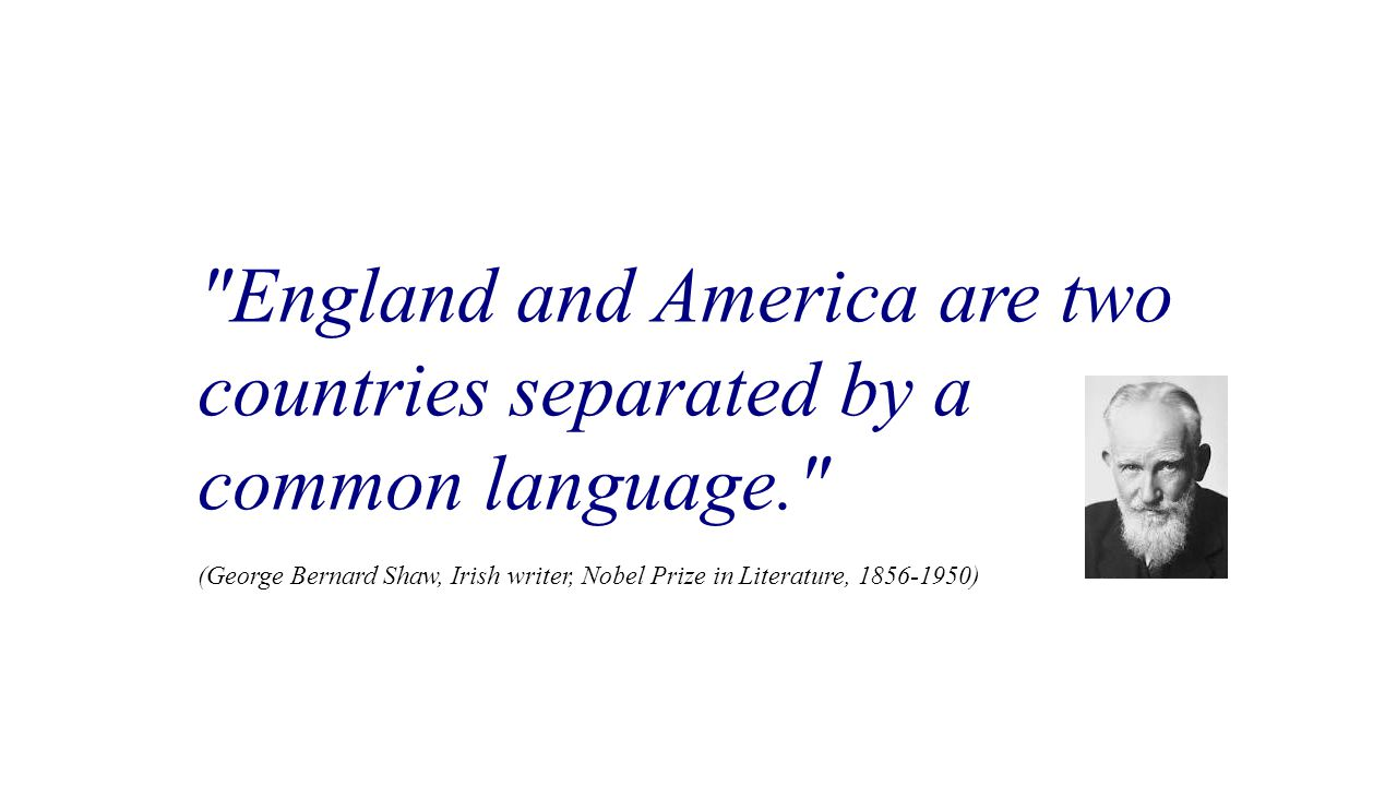 England and America are two countries separated by a common language. (George Bernard Shaw, Irish writer, Nobel Prize in Literature, 1856-1950)