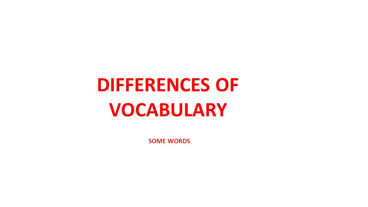 DIFFERENCES OF VOCABULARY SOME WORDS