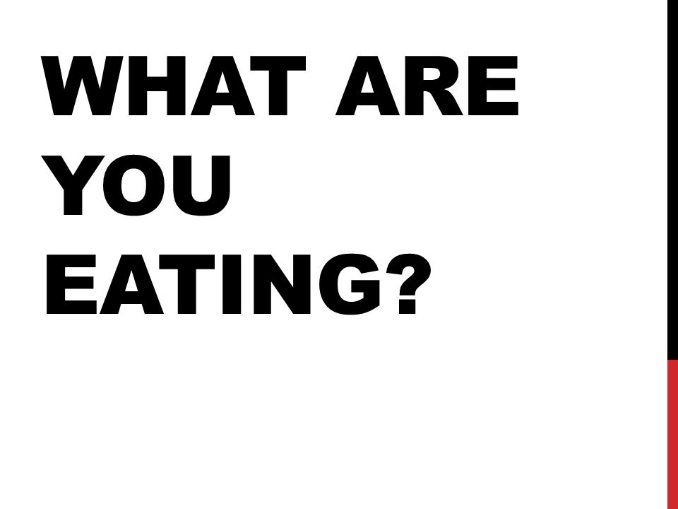 WHAT ARE YOU EATING?