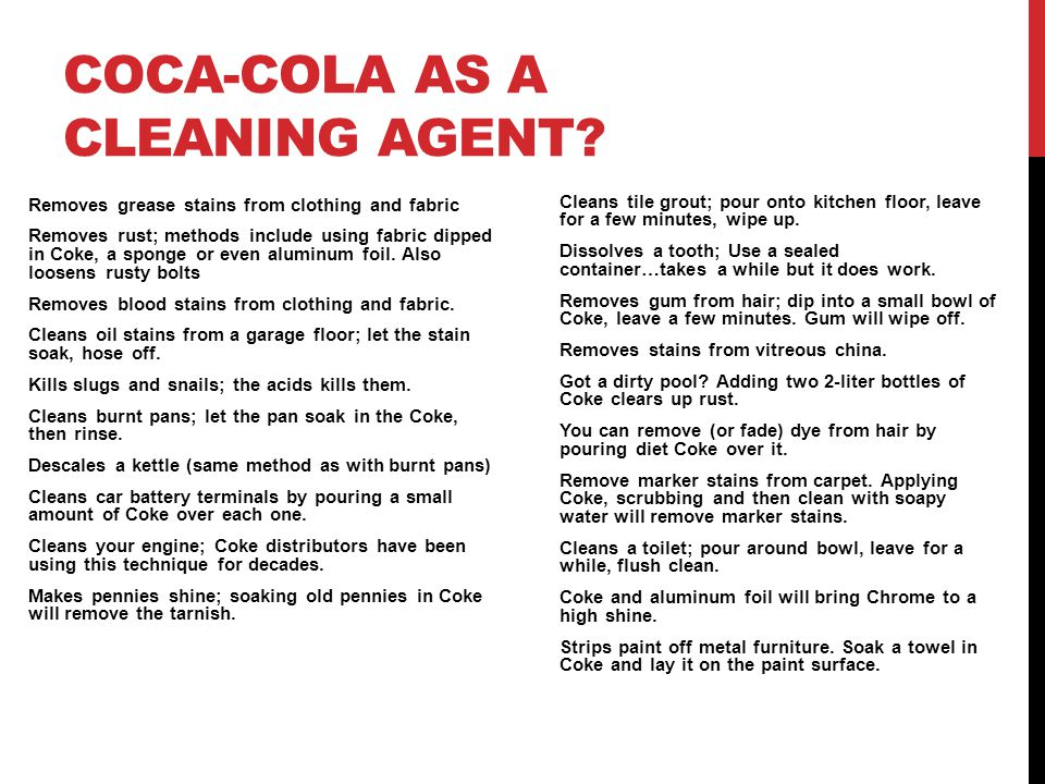 COCA-COLA AS A CLEANING AGENT? Removes grease stains from clothing and fabric Removes rust; methods include using fabric dipped in Coke, a sponge or e