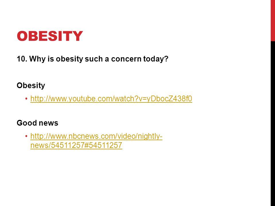 OBESITY 10. Why is obesity such a concern today? Obesity http://www.youtube.com/watch?v=yDbocZ438f0 Good news http://www.nbcnews.com/video/nightly- ne
