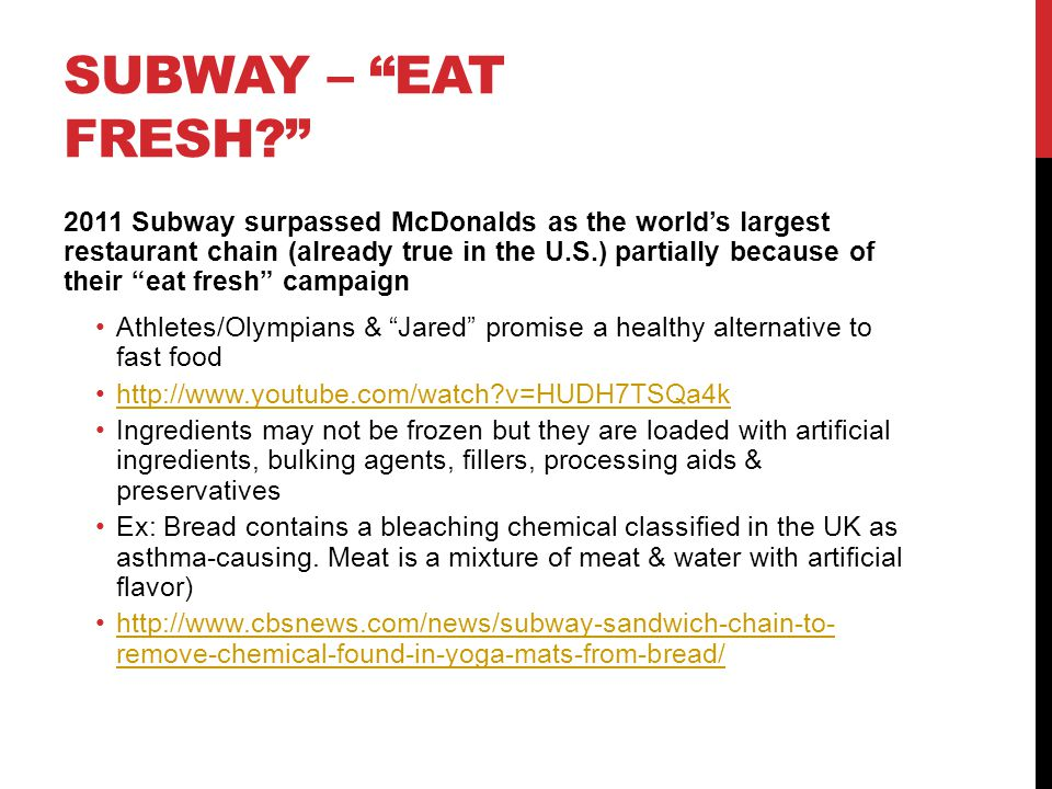 SUBWAY – EAT FRESH 2011 Subway surpassed McDonalds as the world's largest restaurant chain (already true in the U.S.) partially because of their eat fresh campaign Athletes/Olympians & Jared promise a healthy alternative to fast food http://www.youtube.com/watch v=HUDH7TSQa4k Ingredients may not be frozen but they are loaded with artificial ingredients, bulking agents, fillers, processing aids & preservatives Ex: Bread contains a bleaching chemical classified in the UK as asthma-causing.