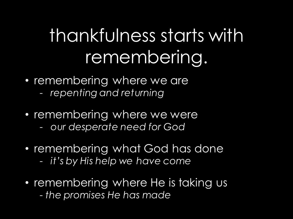 thankfulness starts with remembering. remembering where we are -repenting and returning remembering where we were -our desperate need for God remember