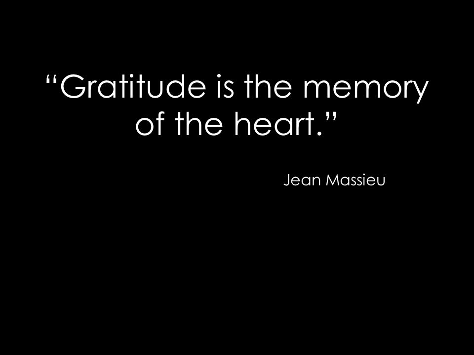 """Gratitude is the memory of the heart."" Jean Massieu"