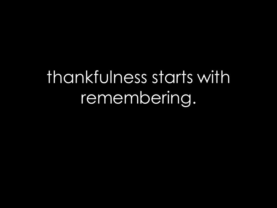 thankfulness starts with remembering.
