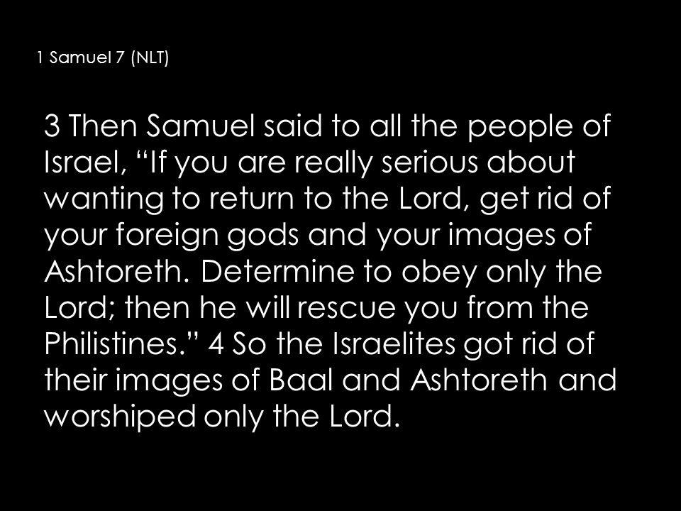 3 Then Samuel said to all the people of Israel, If you are really serious about wanting to return to the Lord, get rid of your foreign gods and your images of Ashtoreth.