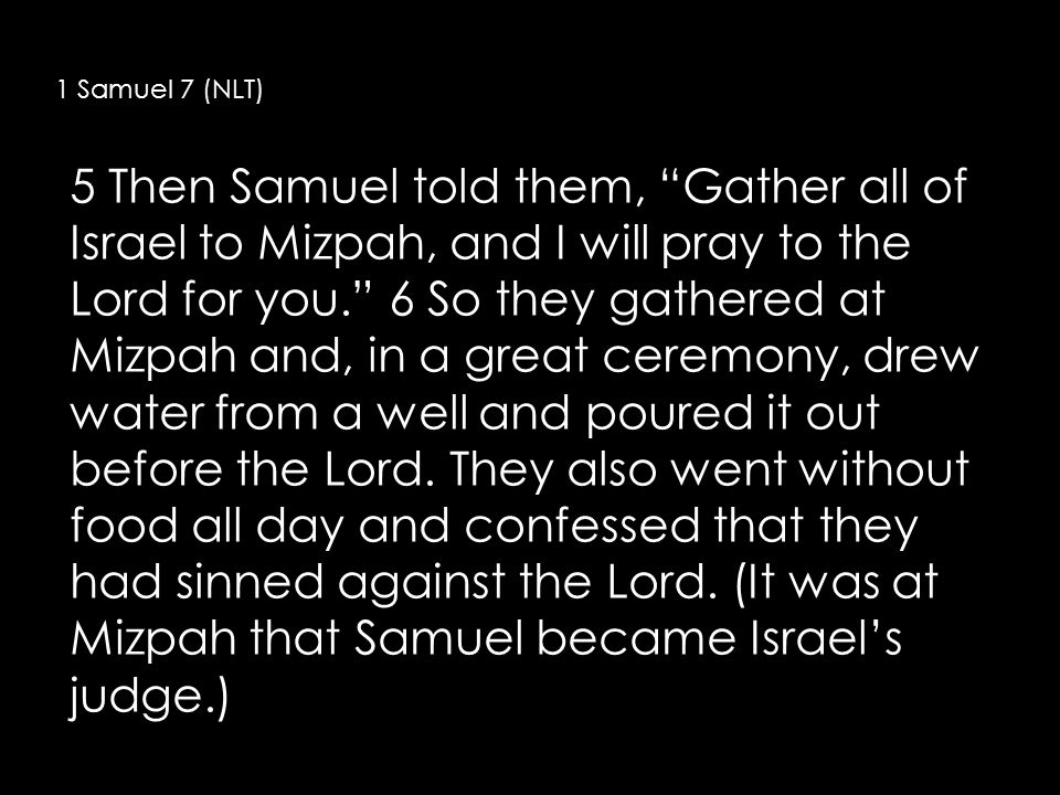 1 Samuel 7 (NLT) 5 Then Samuel told them, Gather all of Israel to Mizpah, and I will pray to the Lord for you. 6 So they gathered at Mizpah and, in a great ceremony, drew water from a well and poured it out before the Lord.