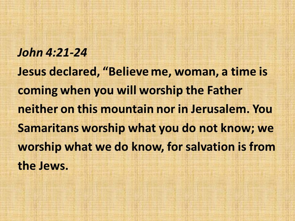 John 4:21-24 Jesus declared, Believe me, woman, a time is coming when you will worship the Father neither on this mountain nor in Jerusalem.
