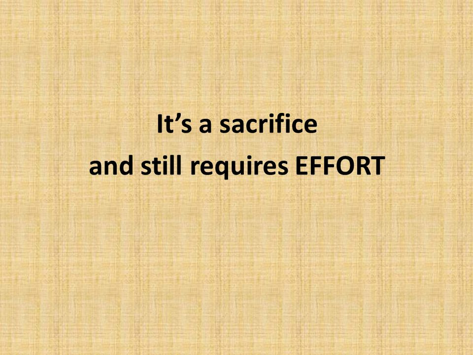 It's a sacrifice and still requires EFFORT