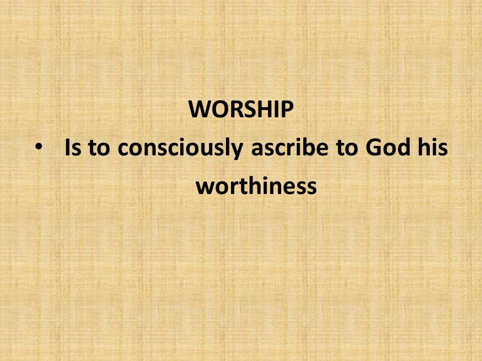 WORSHIP Is to consciously ascribe to God his worthiness
