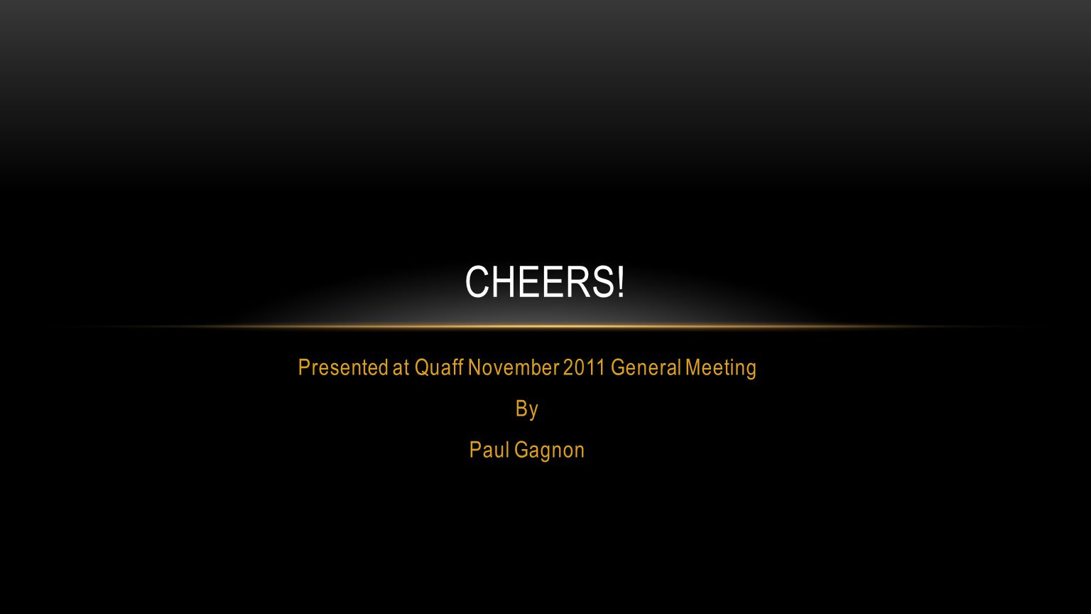 Presented at Quaff November 2011 General Meeting By Paul Gagnon CHEERS!
