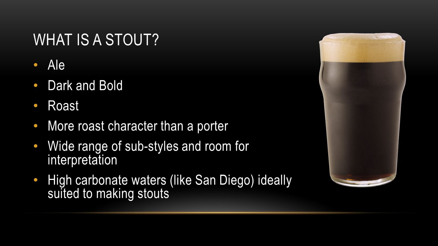 WHAT IS A STOUT? Ale Dark and Bold Roast More roast character than a porter Wide range of sub-styles and room for interpretation High carbonate waters